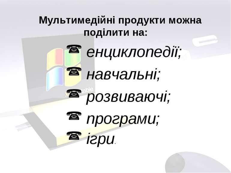 Мультимедійні продукти можна поділити на: енциклопедії; навчальні; розвиваючі...