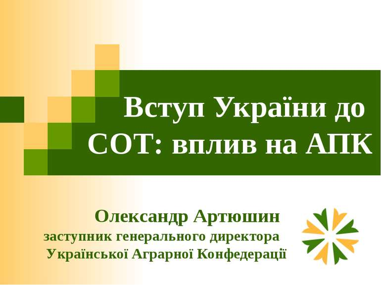 Вступ України до СОТ: вплив на АПК Олександр Артюшин заступник генерального д...