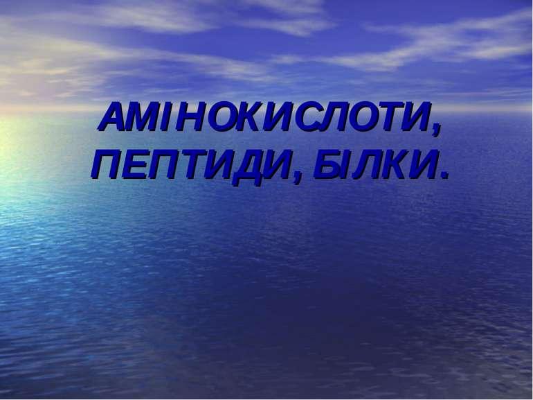 АМІНОКИСЛОТИ, ПЕПТИДИ, БІЛКИ.