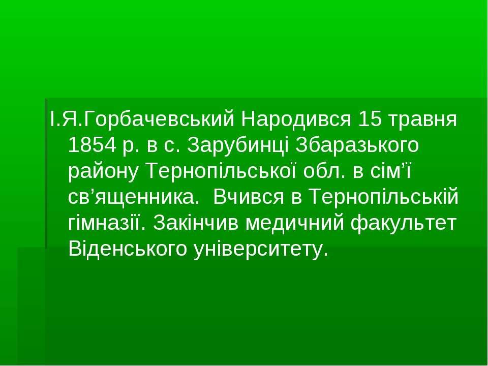 I.Я.Горбачевський Народився 15 травня 1854 р. в с. Зарубинцi Збаразького райо...