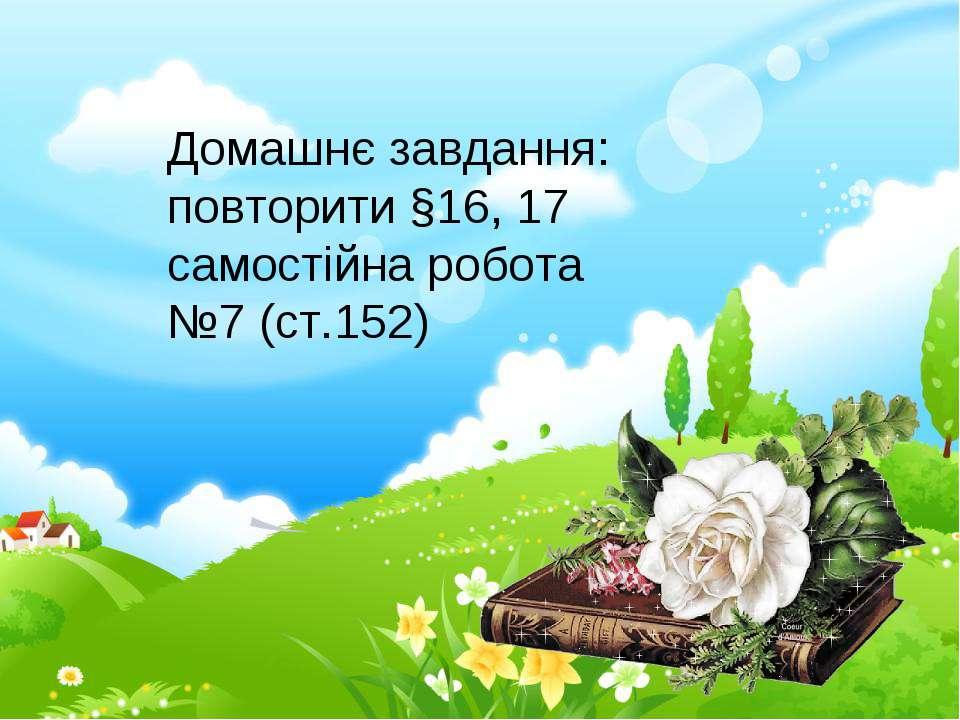 Домашнє завдання: повторити §16, 17 самостійна робота №7 (ст.152)