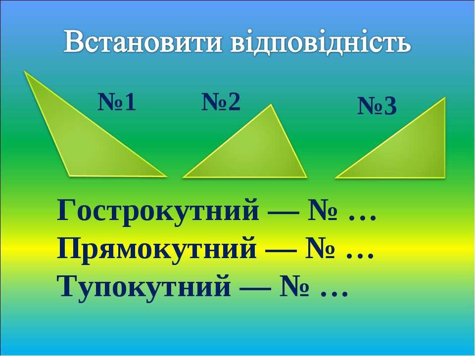 Гострокутний — № … Прямокутний — № … Тупокутний — № … №1 №2 №3