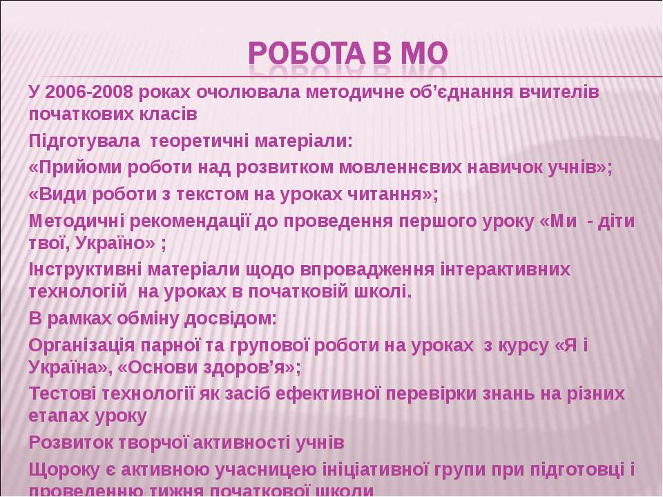 У 2006-2008 роках очолювала методичне об'єднання вчителів початкових класів П...