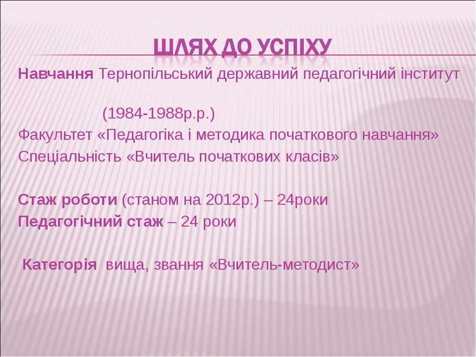 Навчання Тернопільський державний педагогічний інститут (1984-1988р.р.) Факул...