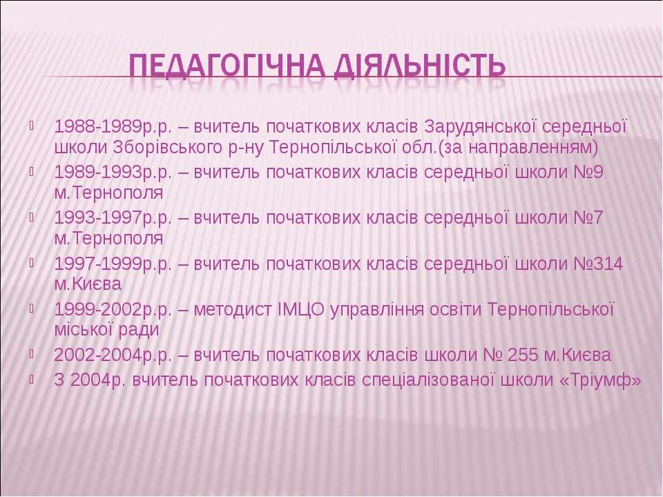 1988-1989р.р. – вчитель початкових класів Зарудянської середньої школи Зборів...