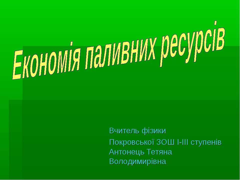 Вчитель фізики Покровської ЗОШ І-ІІІ ступенів Антонець Тетяна Володимирівна