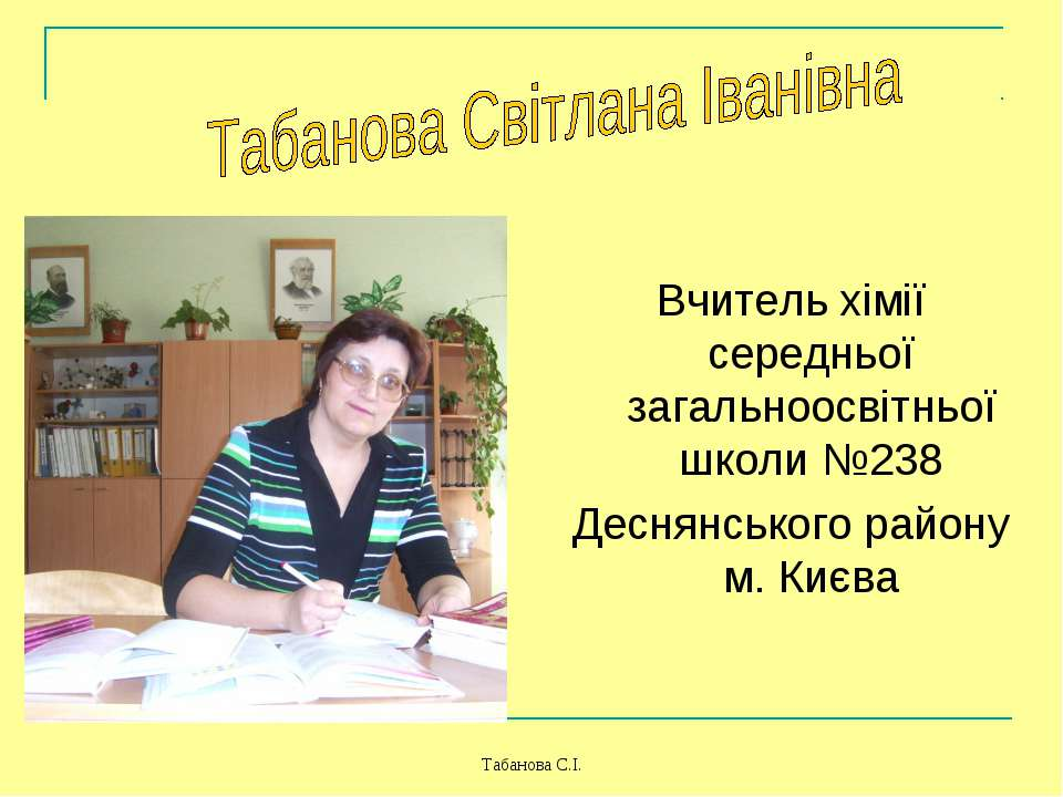 Табанова С.І. Вчитель хімії середньої загальноосвітньої школи №238 Деснянсько...