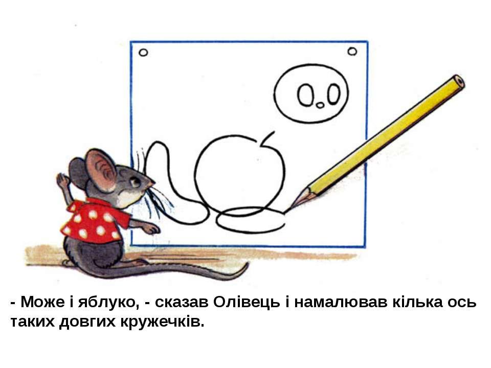 - Може і яблуко, - сказав Олівець і намалював кілька ось таких довгих кружечків.