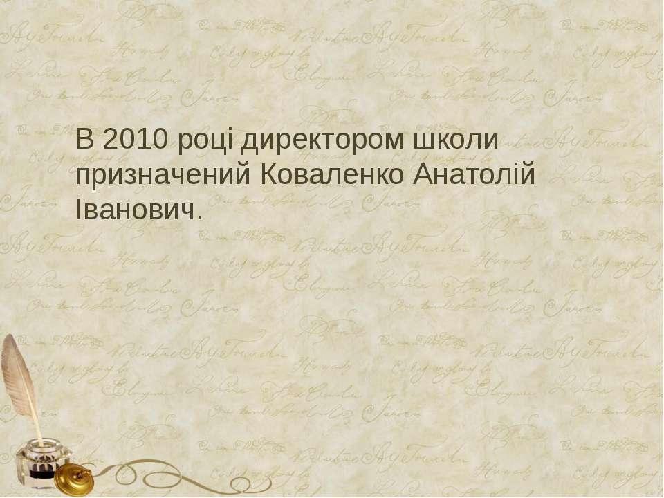 В 2010 році директором школи призначений Коваленко Анатолій Іванович.