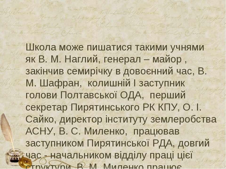 Школа може пишатися такими учнями як В. М. Наглий, генерал – майор , закінчив...