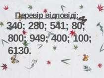 Перевір відповіді: 340; 280; 541; 80; 800; 949; 400; 100; 6130.