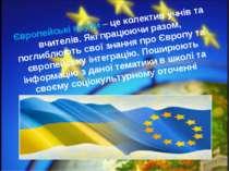 Європейські клуби – це колектив учнів та вчителів. Які працюючи разом, поглиб...