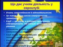 Що дає учням діяльність у євроклубі Вчить самостійності й відповідальності. Ц...