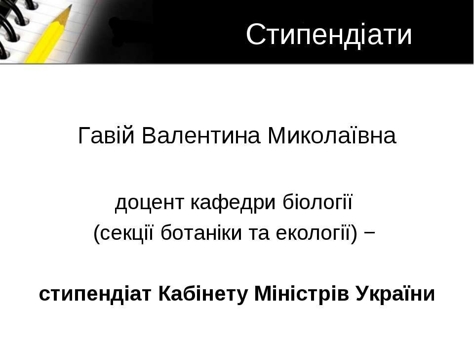 Стипендіати Гавій Валентина Миколаївна доцент кафедри біології (секції ботані...