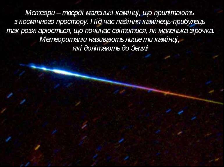 Метеори – тверді маленькі камінці, що прилітають з космічного простору. Під ч...