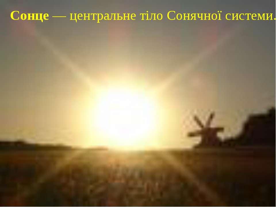 Сонце — центральне тiло Сонячної системи.