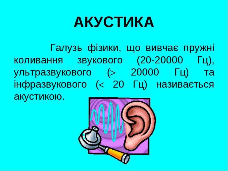 АКУСТИКА Галузь фізики, що вивчає пружні коливання звукового (20-20000 Гц), у...