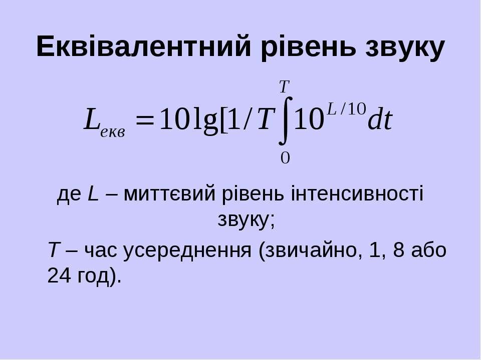 Еквівалентний рівень звуку де L – миттєвий рівень інтенсивності звуку; Т – ча...