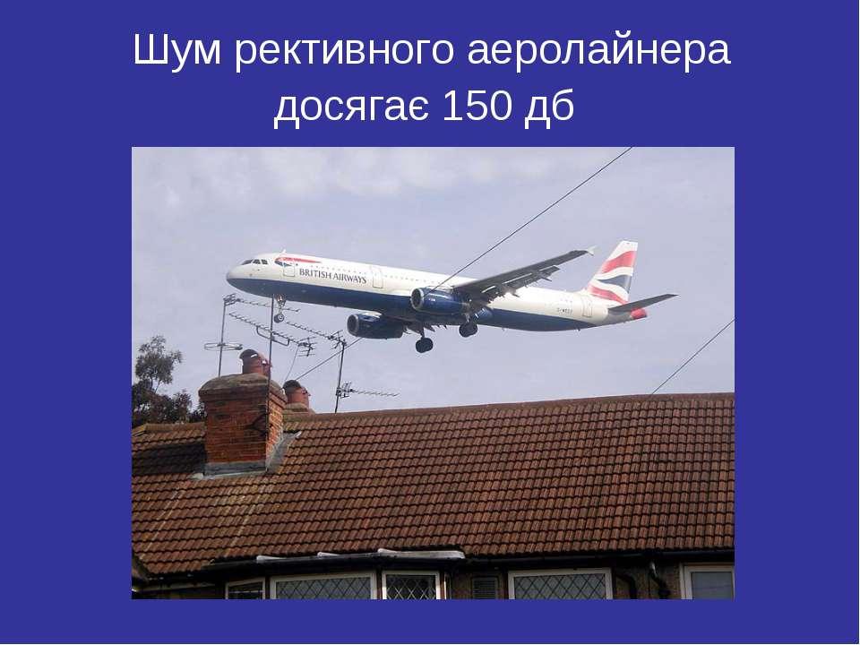 Шум рективного аеролайнера досягає 150 дб