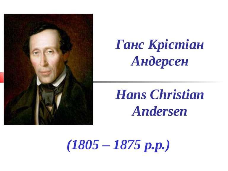 Ганс Крістіан Андерсен Hans Christian Andersen (1805 – 1875 р.р.)