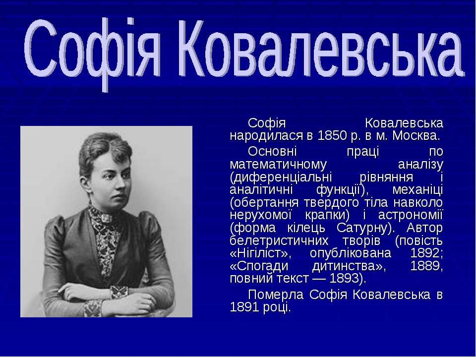Софія Ковалевська народилася в 1850 р. в м. Москва. Основні праці по математи...