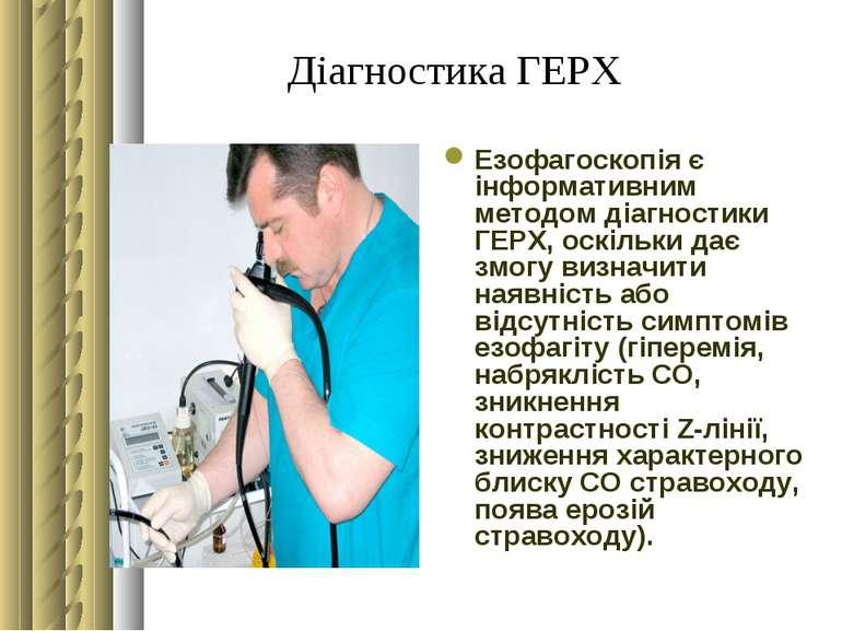 Діагностика ГЕРХ Езофагоскопія є інформативним методом діагностики ГЕРХ, оскі...