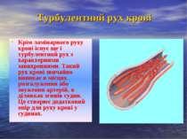 Крім ламінарного руху крові існує ще і турбулентний рух з характерними завихр...