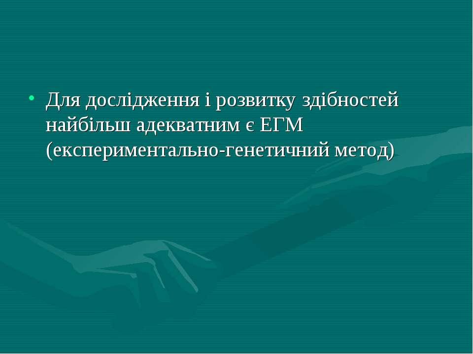 Для дослідження і розвитку здібностей найбільш адекватним є ЕГМ (експеримента...