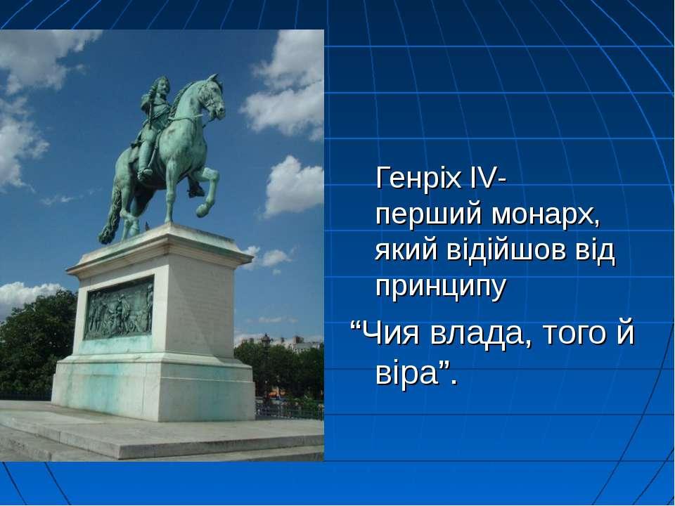 """Генріх IV- перший монарх, який відійшов від принципу """"Чия влада, того й віра""""."""
