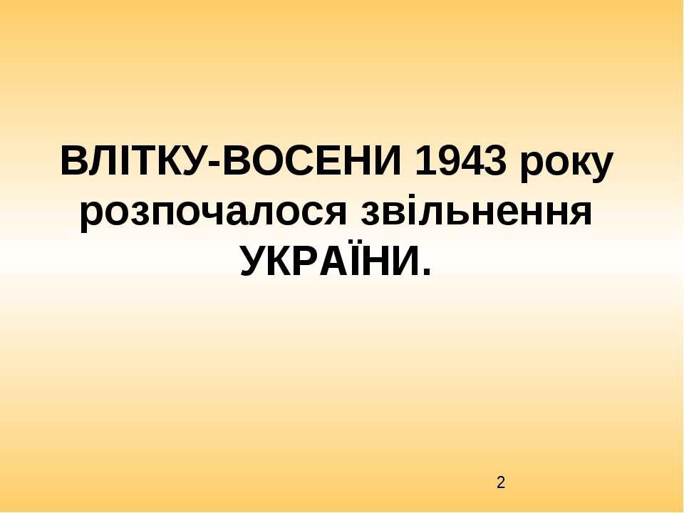 ВЛІТКУ-ВОСЕНИ 1943 року розпочалося звільнення УКРАЇНИ.