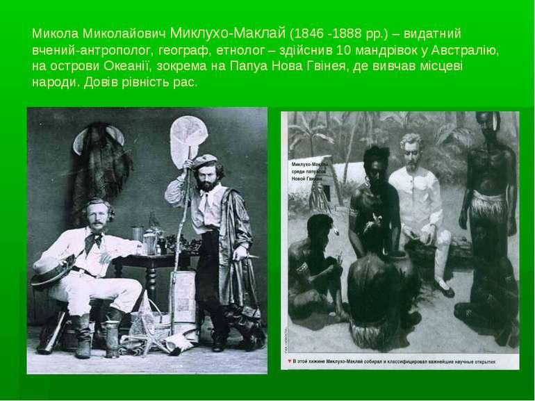 Микола Миколайович Миклухо-Маклай (1846 -1888 рр.) – видатний вчений-антропол...