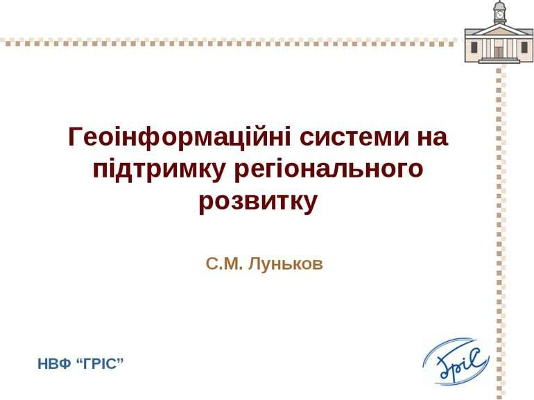 Геоінформаційні системи на підтримку регіонального розвитку С.М. Луньков НВФ ...