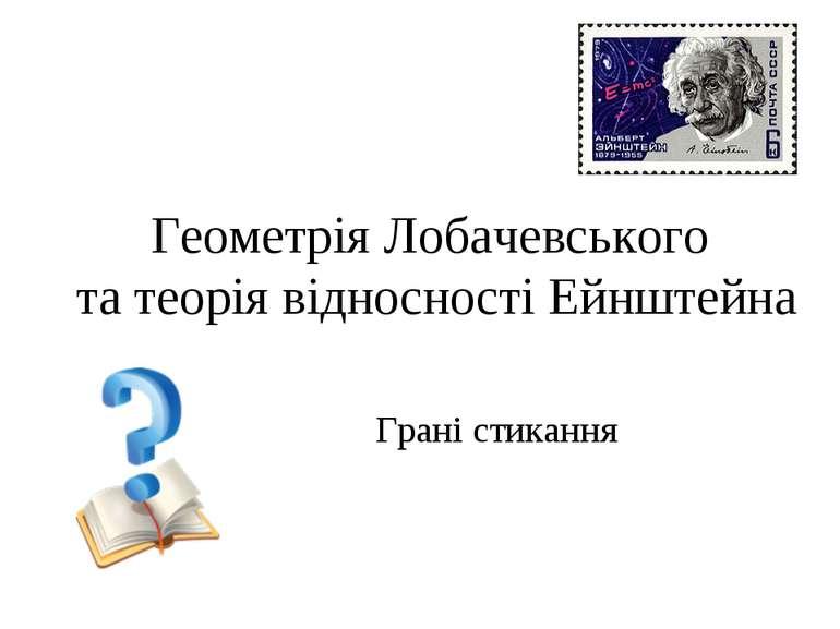 Геометрія Лобачевського та теорія відносності Ейнштейна Грані стикання