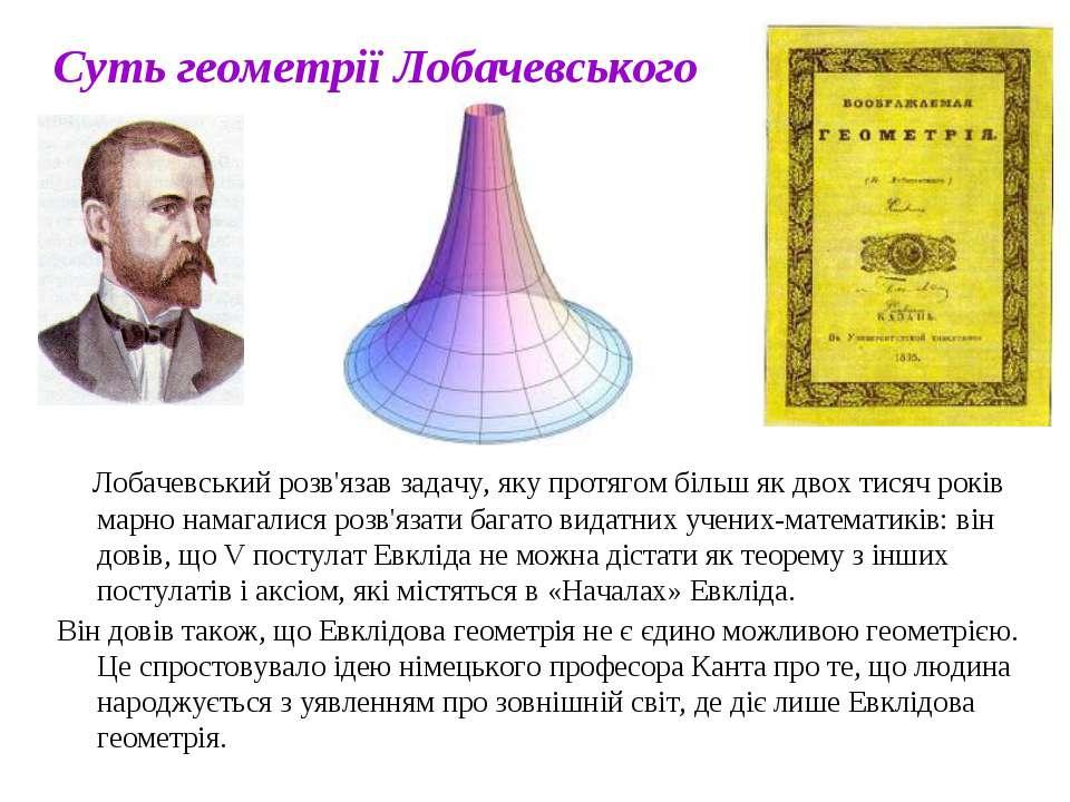 Суть геометрії Лобачевського Лобачевський розв'язав задачу, яку протягом біль...