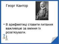 Георг Кантор В арифметиці ставити питання важливіше за вміння їх розв'язувати...