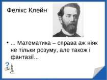 Фелікс Клейн ... Математика – справа аж ніяк не тільки розуму, але також і фа...