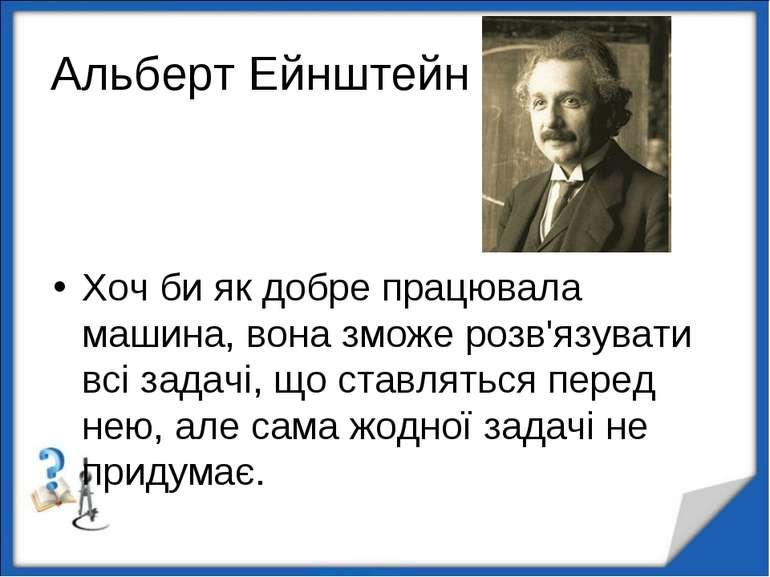 Альберт Ейнштейн Хоч би як добре працювала машина, вона зможе розв'язувати вс...