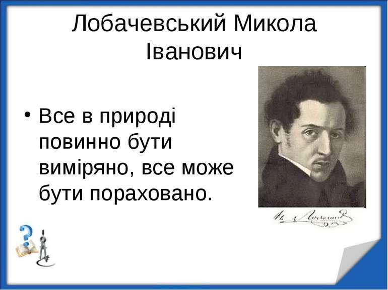Лобачевський Микола Іванович Все в природі повинно бути виміряно, все може бу...