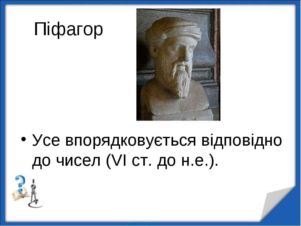 Піфагор Усе впорядковується відповідно до чисел (VI ст. до н.е.). http://aida...