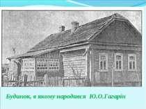 Будинок, в якому народився Ю.О.Гагарін