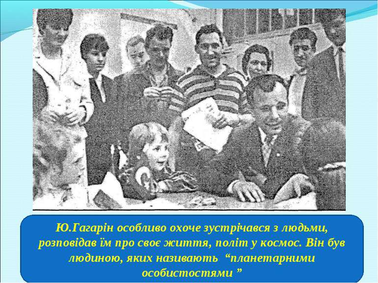 Ю.Гагарін особливо охоче зустрічався з людьми, розповідав їм про своє життя, ...