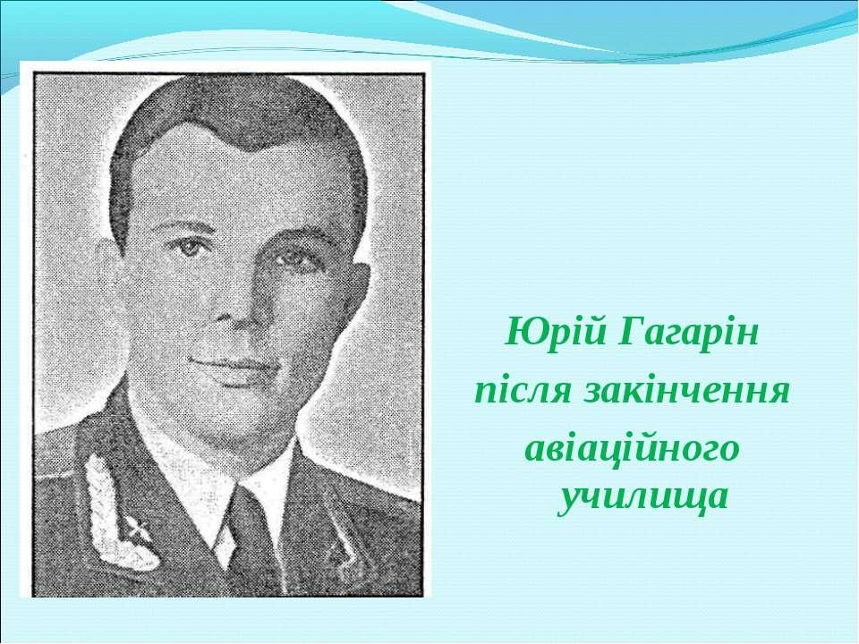 Юрій Гагарін після закінчення авіаційного училища