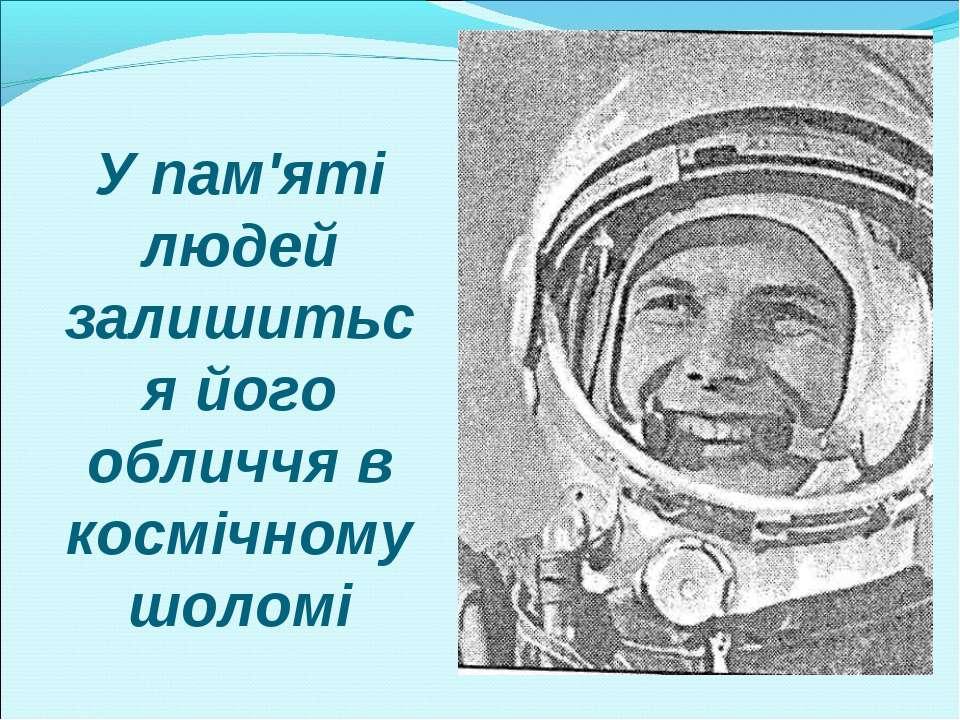 У пам'яті людей залишиться його обличчя в космічному шоломі