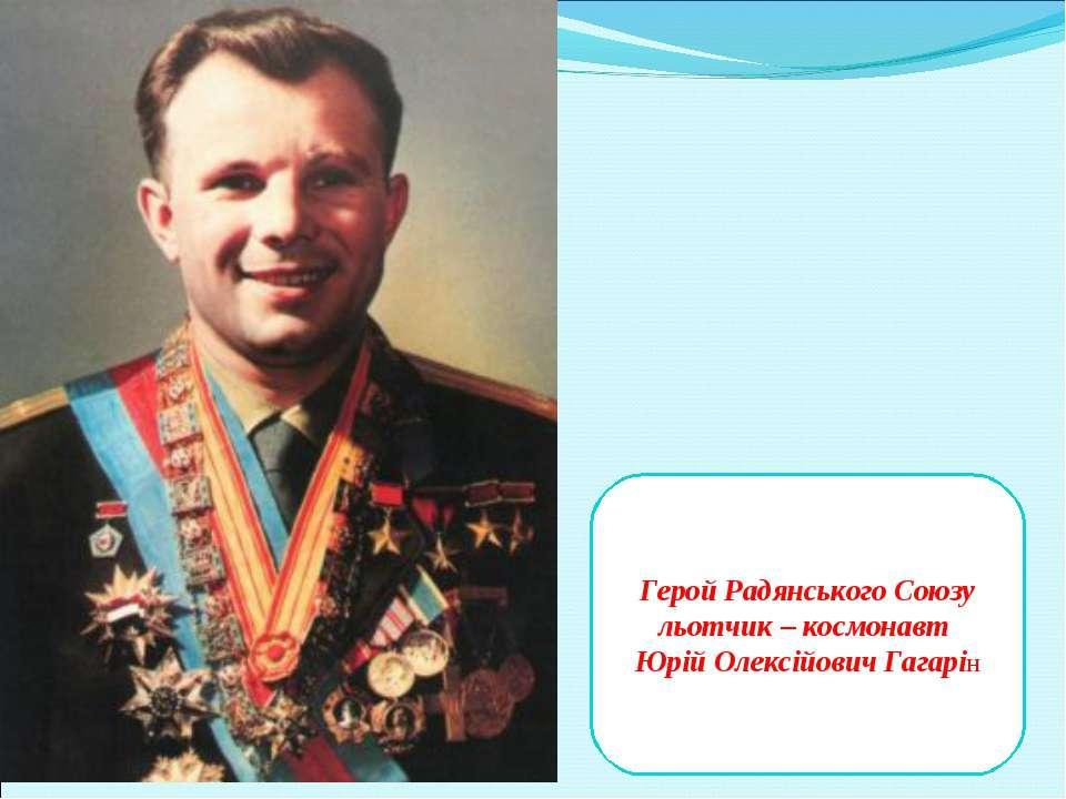 Герой Радянського Союзу льотчик – космонавт Юрій Олексійович Гагарін