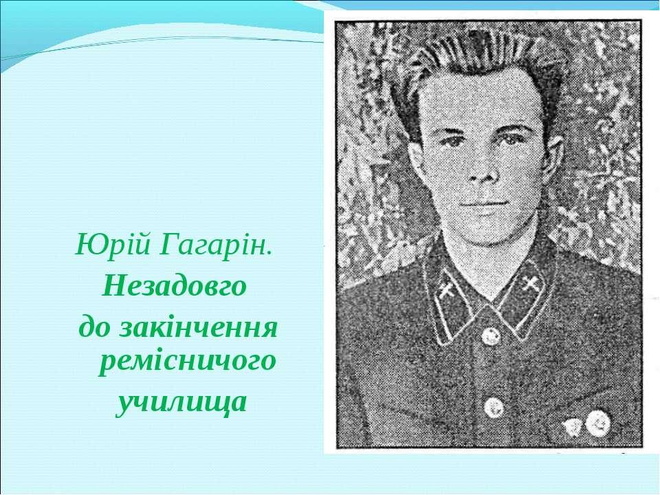 Юрій Гагарін. Незадовго до закінчення ремісничого училища