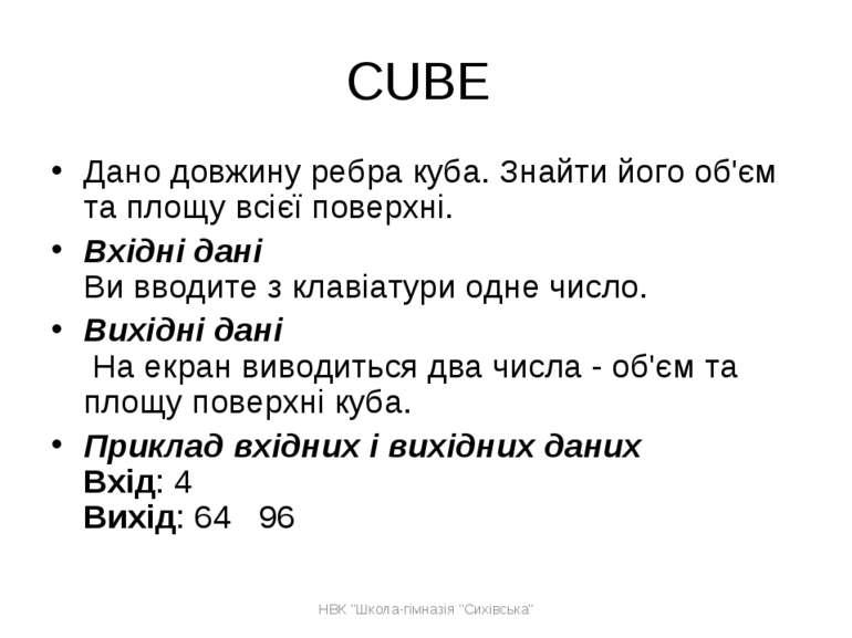 CUBE Дано довжину ребра куба. Знайти його об'єм та площу всієї поверхні. Вхід...