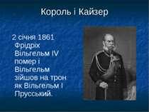 Король і Кайзер 2 січня 1861 Фрідріх Вільгельм IV помер і Вільгельм зійшов на...