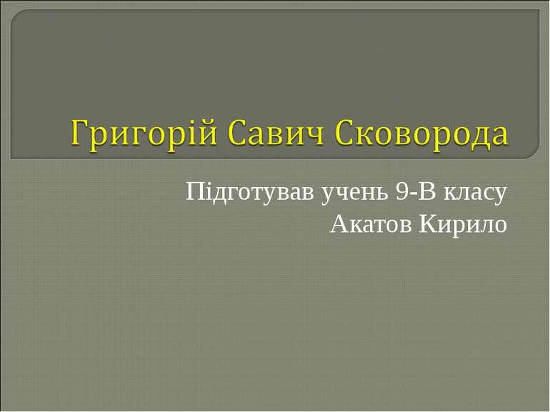 Підготував учень 9-В класу Акатов Кирило