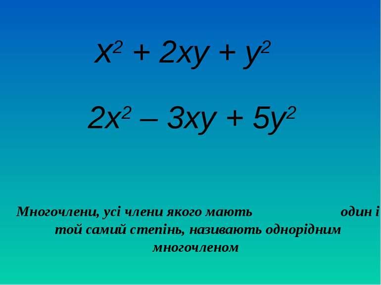 х2 + 2ху + у2 2х2 – 3ху + 5у2 Многочлени, усі члени якого мають один і той са...