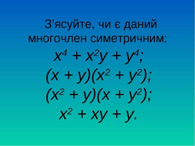 З'ясуйте, чи є даний многочлен симетричним: х4 + х2у + у4; (х + у)(х2 + у2); ...